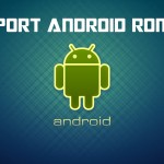 Ultimate Guide To Port Roms to Your Device